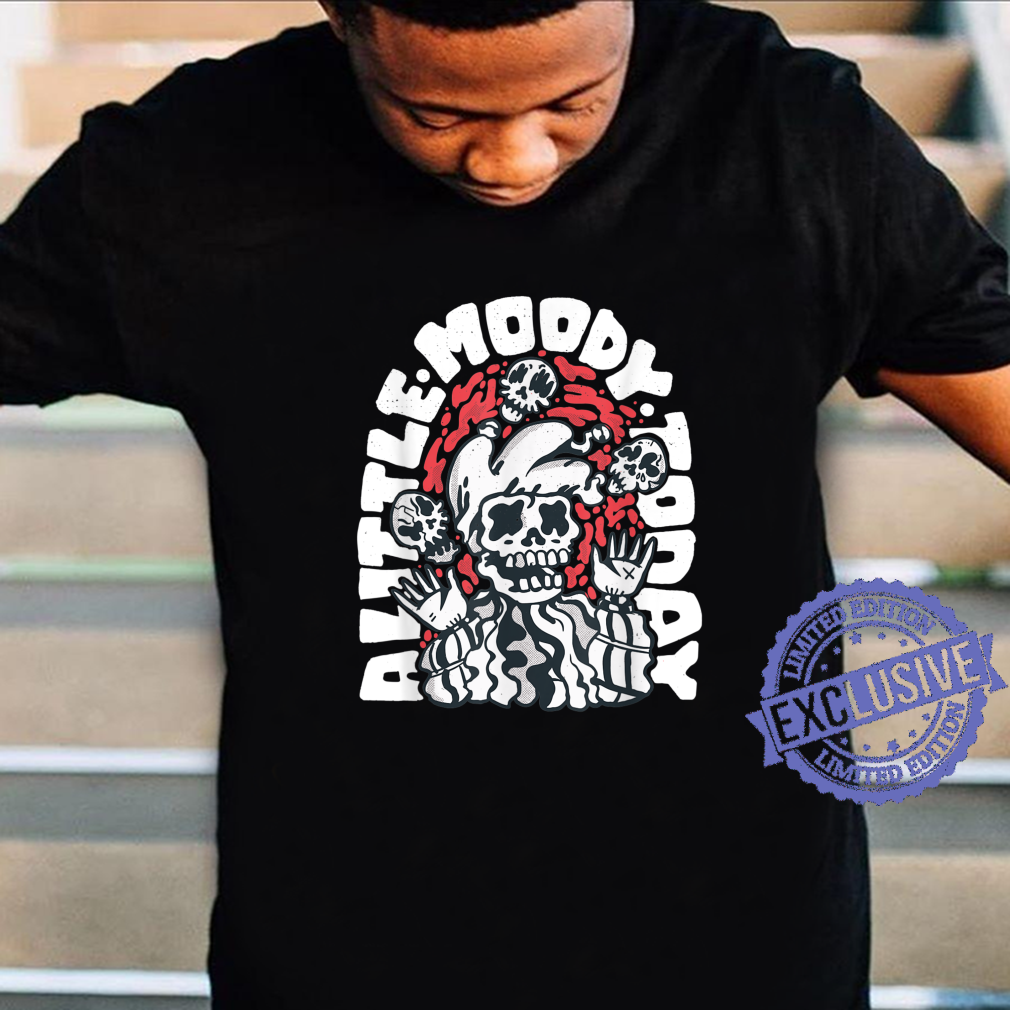 A Little Moody Today Sarcastic Humor Novelty Shirt