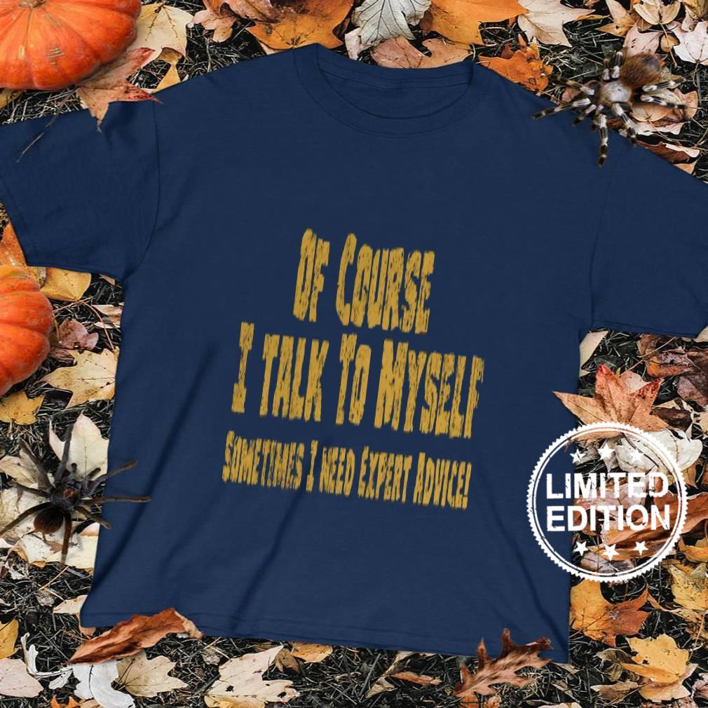 Of course i talk to myself sometimes i need expert advice shirt sweater