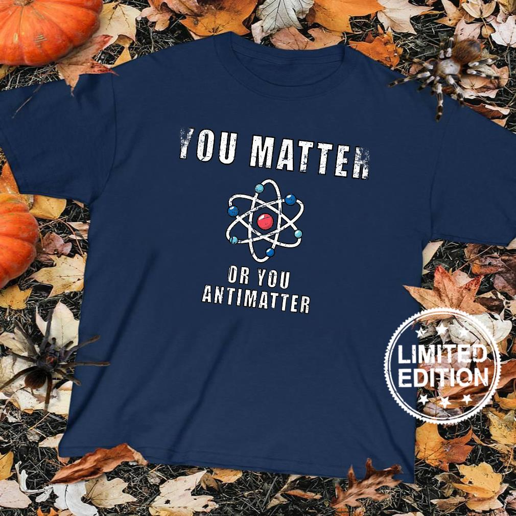 You Matter Or You Antimatter Quotes Vintage Shirt sweater