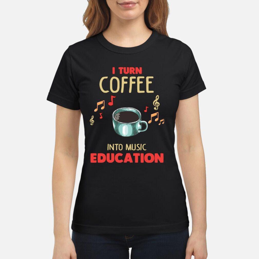 I Turn Coffee Into Music Education Shirt ladies tee