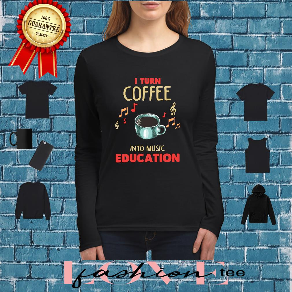 I Turn Coffee Into Music Education Shirt long sleeved