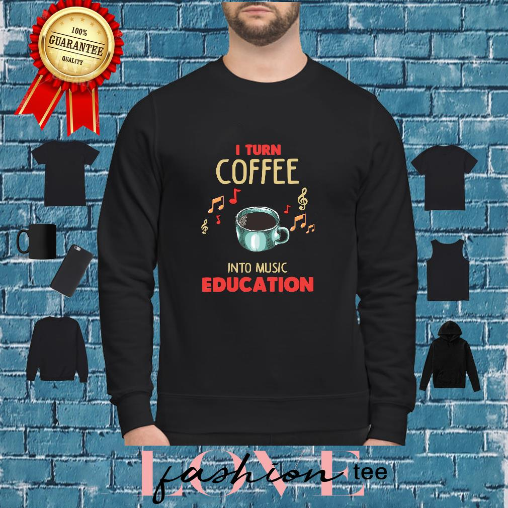 I Turn Coffee Into Music Education Shirt sweater