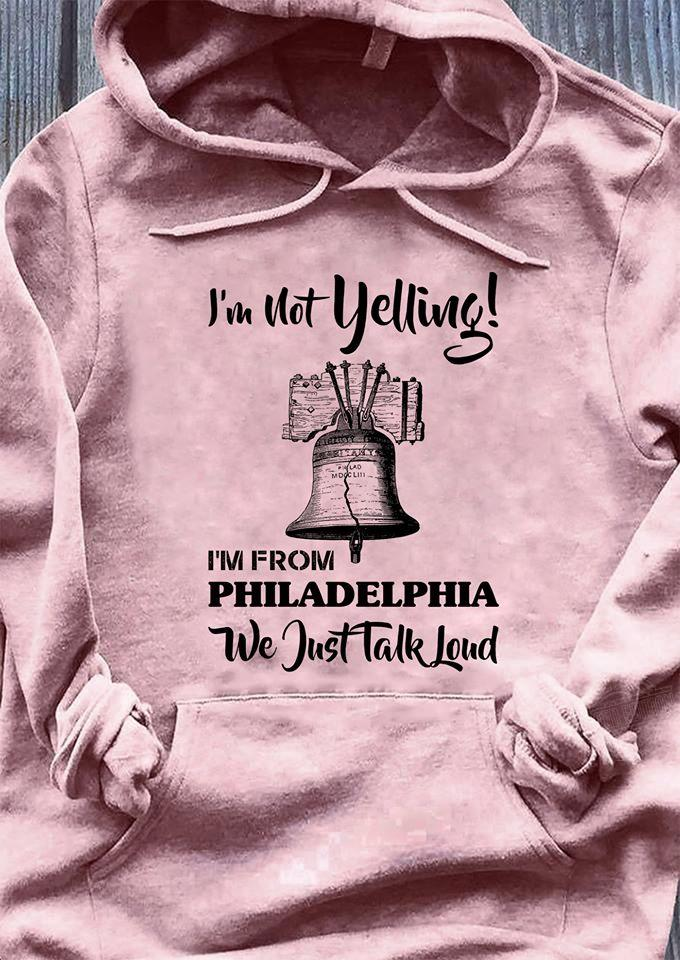 I'm not yelling I'm from philadelphia we just talk loud Shirt