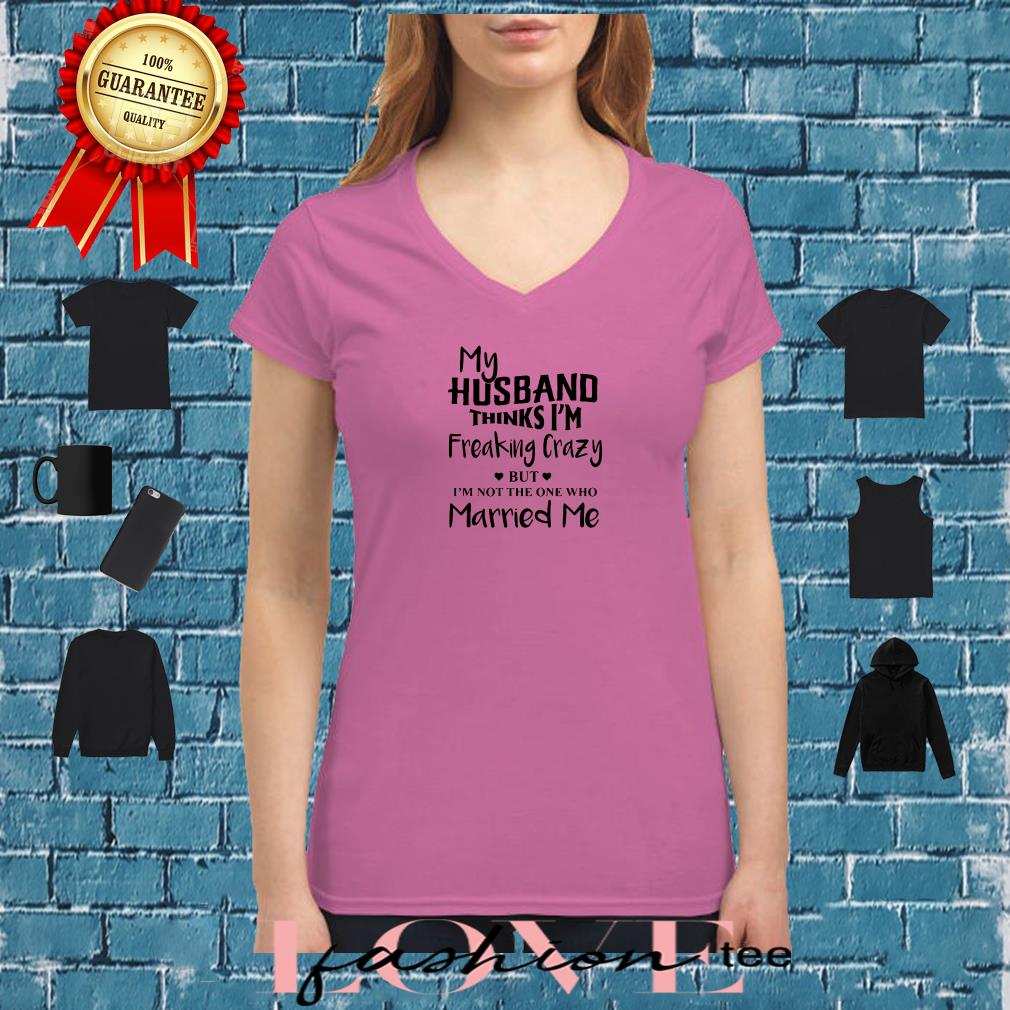 My husband thinks I'm freaking crazy but I'm not the one who married me shirt ladies tee