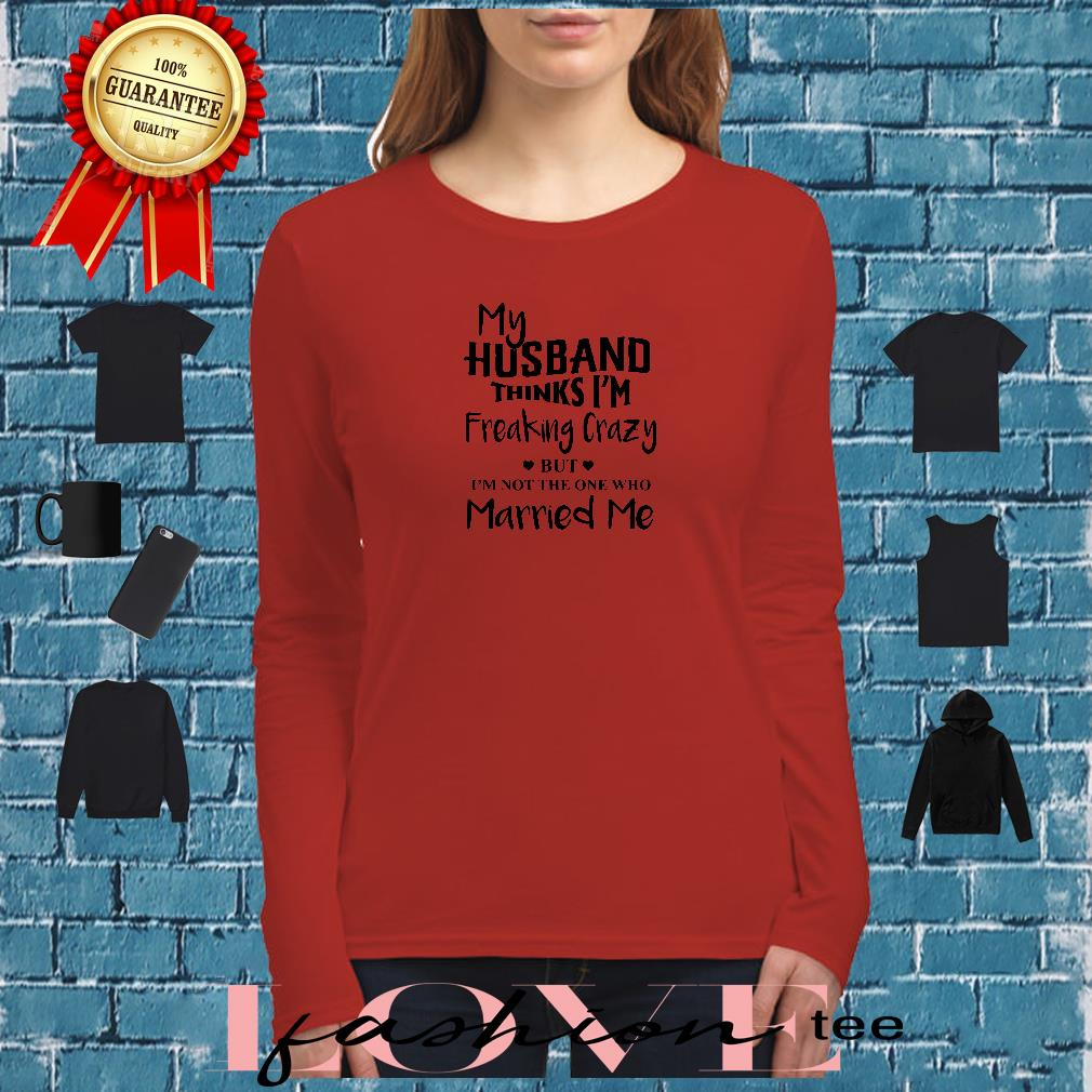 My husband thinks I'm freaking crazy but I'm not the one who married me shirt long sleeved