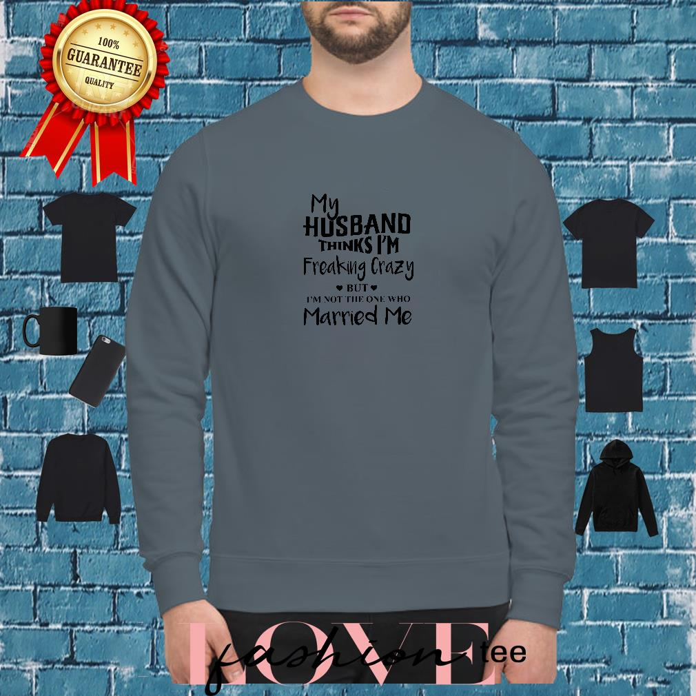 My husband thinks I'm freaking crazy but I'm not the one who married me shirt sweater