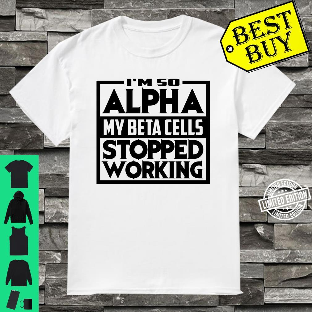 So Alpha My Beta Cells Stopped Working Diabetes Shirt