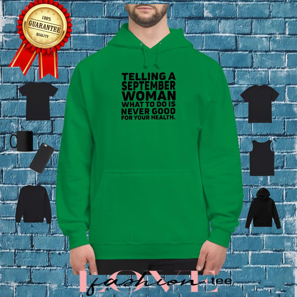 Telling a september woman what to do is never good for your health shirt hoodie