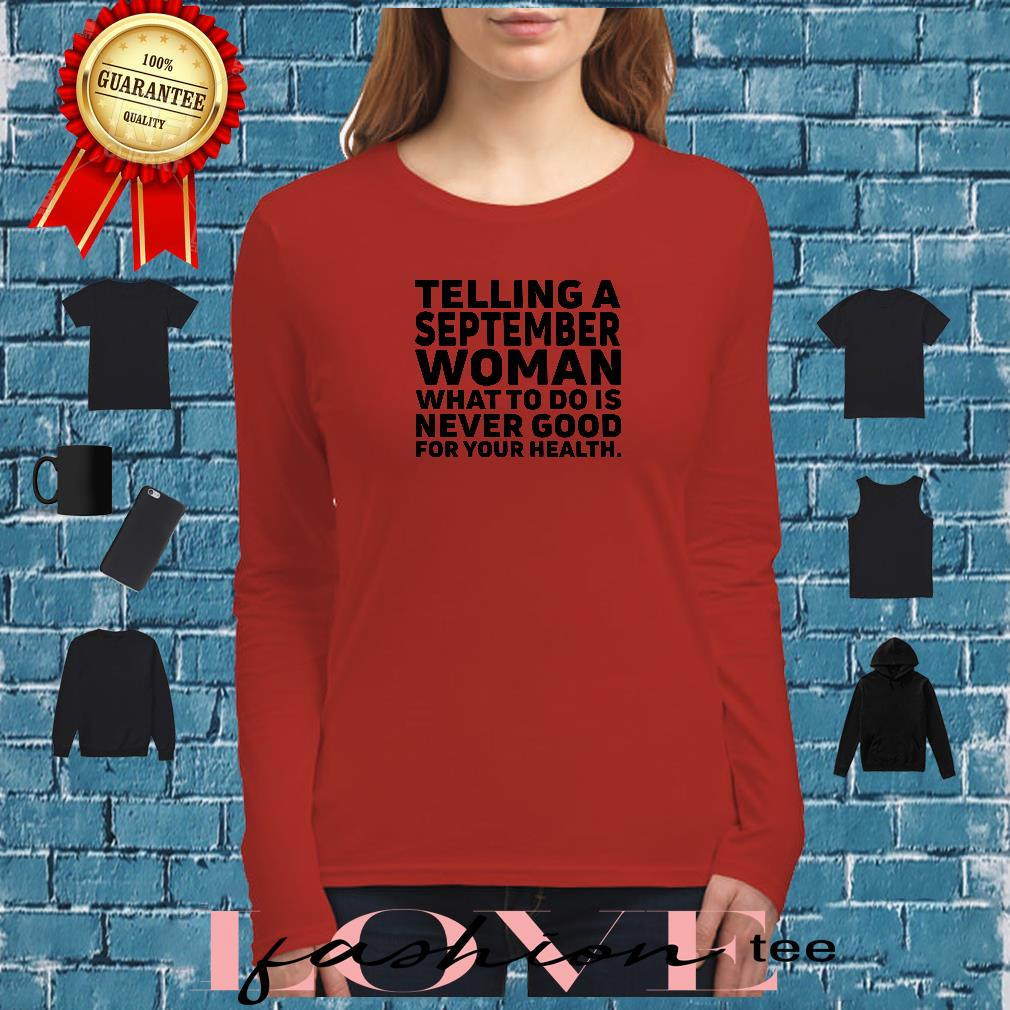 Telling a september woman what to do is never good for your health shirt long sleeved