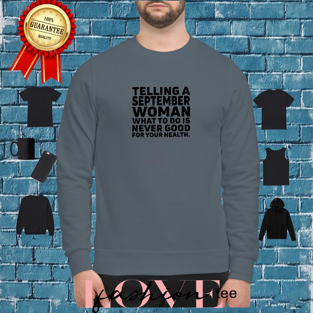 Telling a september woman what to do is never good for your health shirt sweater