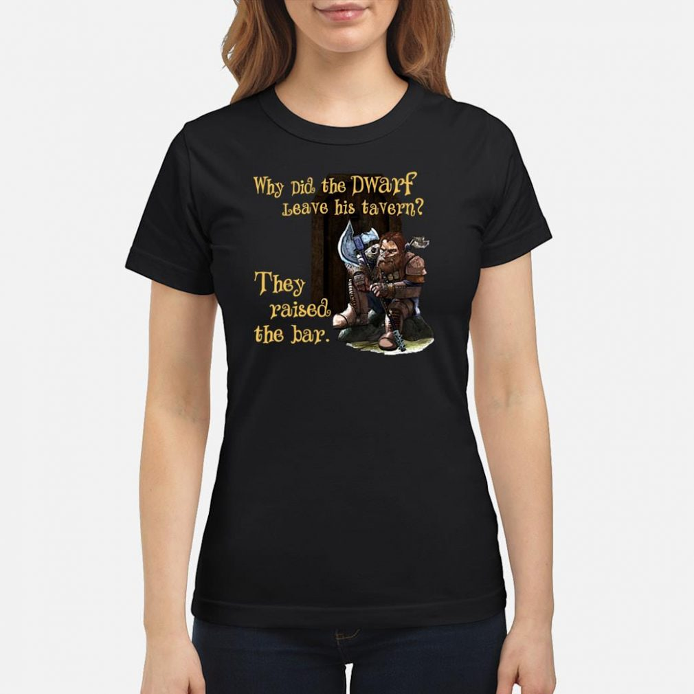 Why did the dwarf leave his tavern they raised the bar shirt ladies tee