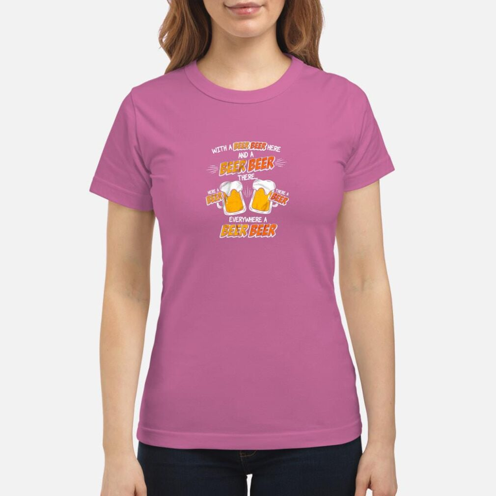 With a beer beer here and a beer beer there everywhere a beer beer shirt ladies tee