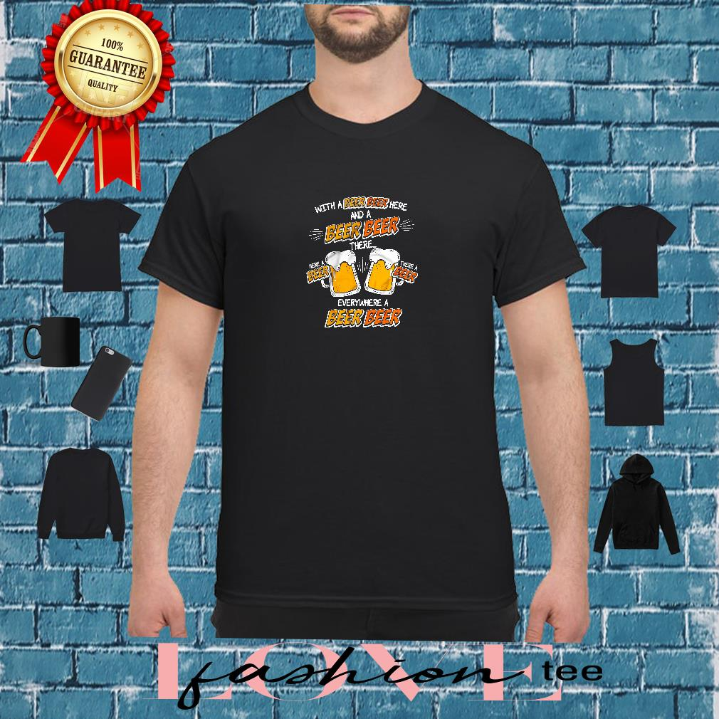 With a beer beer here and a beer beer there everywhere a beer beer shirt