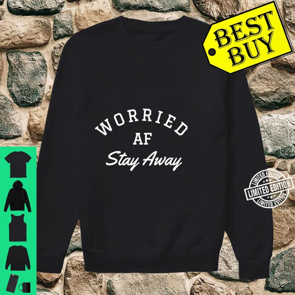 Worried AF stay away Shirt sweater