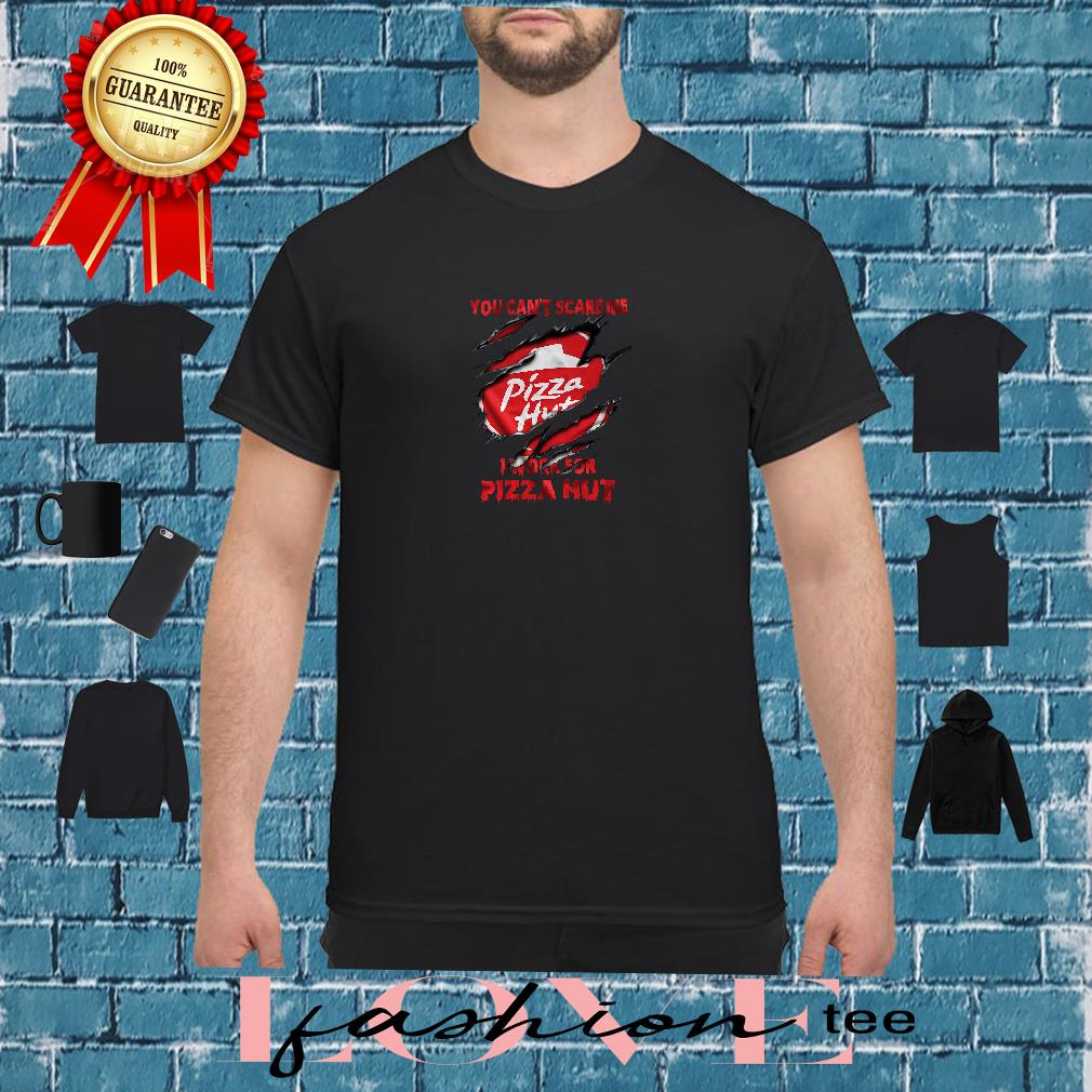 You can't scare me Pizza Hut work for Pizza Hut shirt